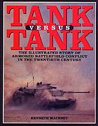 Tank versus tank : the illustrated story of armored battlefield conflict in the twentieth century