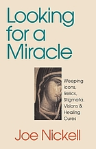 Looking for a miracle : weeping icons, relics, stigmata, visions & healing cures