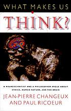 What makes us think? : a neuroscientist and a philosopher argue about ethics, human nature, and the brain