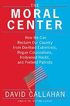 The moral center : how we can reclaim our country from die-hard extremists, rogue corporations, Hollywood hacks, and pretend patriots