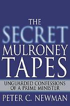 The secret Mulroney tapes : unguarded confessions of a prime minister