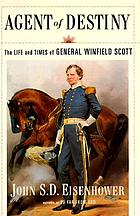 Agent of destiny : the life and times of General Winfield Scott