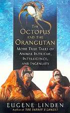 The octopus and the orangutan : more true tales of animal intrigue, intelligence, and ingenuity