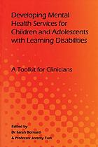 Developing mental health services for children and adolescents with learning disabilities : a toolkit for clinicians