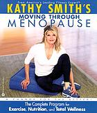 Kathy Smith's moving through menopause : the complete program for exercise, nutrition, and total wellness