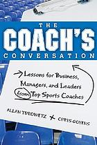The coach's conversation : lessons for business, managers, and leaders from top sports coaches