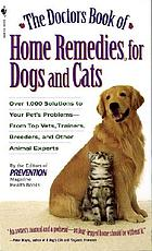 The doctor's book of home remedies for dogs and cats : over 1,000 solutions to your pet's problems-- from top vets, trainers, breeders, and other animal experts