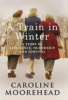 A train in winter : a story of resistance, friendship and survival