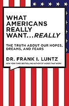 What Americans really want ... really : the truth about our hopes, dreams, and fears