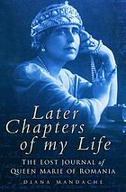 Later chapters of my life : the lost journal of Queen Marie of Romania