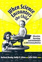 When science encounters the child : perspectives on education, parenting, and child welfare in twentieth century America