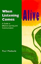 When listening comes alive : a guide to effective learning and communication
