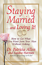 Staying married-- and loving it! : how to get what you want from your man without asking
