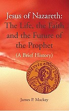 Jesus of Nazareth : the life, the faith, and the future of the prophet : a brief history
