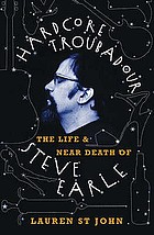 Hardcore troubadour : hardcore troubadour : the life and near death of Steve Earle