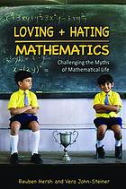 Loving + hating mathematics : challenging the myths of mathematical life