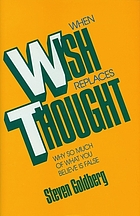 When wish replaces thought : why so much of what you believe is false