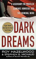 Dark dreams : a legendary FBI profiler examines homicide, and the criminal mind