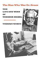 The man who was Dr. Seuss : the life and work of Theodor Geisel