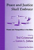 Peace and justice shall embrace : power and theopolitics in the Bible : essays in honor of Millard Lind