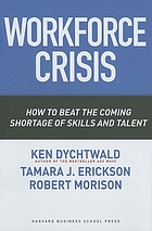 Workforce crisis : how to beat the coming shortage of skills and talent