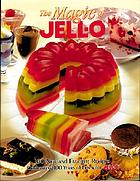 The magic of Jell-O : 100 new and favorite recipes celebrating 100 years of fun with Jell-O
