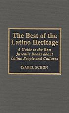The best of the Latino heritage : a guide to the best juvenile books about Latino people and cultures