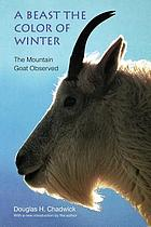 A beast the color of winter : the mountain goat observed