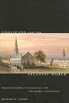 Anglicans and the Atlantic world : high churchmen, evangelicals, and the Quebec connection