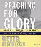 Reaching for glory : [the secret Johnson White House tapes, 1964-1965]
