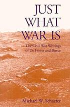 Just what war is : the Civil War writings of De Forest and Bierce