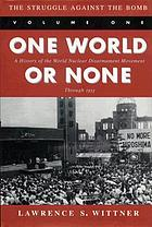 One world or none : a history of the world nuclear disarmament movement through 1953The struggle against the bomb
