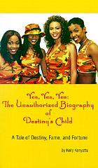 Yes, yes, yes : the unauthorized biography of Destiny's Child : a tale of destiny, fame, and fortune