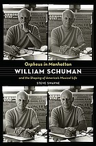 Orpheus in Manhattan : William Schuman and the shaping of America's musical life