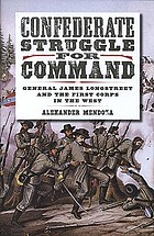 Confederate struggle for command : General James Longstreet and the First Corps in the West