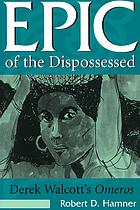 Epic of the dispossessed : Derek Walcott's Omeros