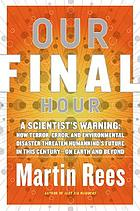 Our final hour : a scientist's warning : how terror, error, and environmental disaster threaten humankind's future in this century on earth and beyond