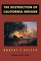 The Destruction of California Indians a collection of documents from the period 1847 to 1865 in which are described some of the things that happened to some of the Indians of California