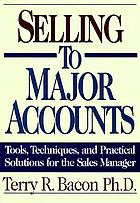 Selling to major accounts tools, techniques, and practical solutions for the sales manager