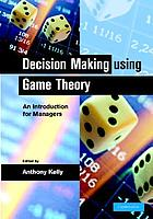 Decision making using game theory : an introduction for managersDecision making using game authority : an introduction for managers