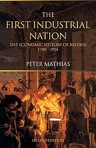 The first industrial nation : an economic history of Britain, 1700-1914The first industrial nation : the economic history of Britain, 1700-1914