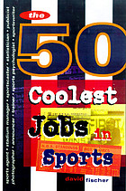 The 50 coolest jobs in sports : who's got them, what they do, and how you can get one!