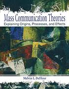 Mass communication theories : explaining origins, processes, and effects
