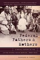Federal fathers & mothers : a social history of the United States Indian Service, 1869-1933