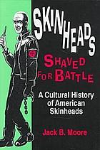 Skinheads shaved for battle : a cultural history of American skinheads