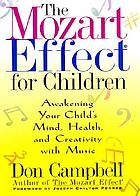 The Mozart effect for children : awakening your child's mind, health, and creativity with music