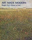 Art made modern : Roger Fry's vision of art