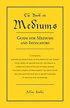 Experimental spiritism. Book on mediums; or, Guide for mediums and invocators: containing the special instruction of the spirits on the theory of all kinds of manifestations; the means of communicating with the invisible world; the development of mediumship; the difficulties and the dangers that are to be encountered in the practice of spiritism