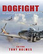 Dogfight : the greatest air duels of World War II