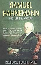 Samuel Hahnemann ; sein Leben und Schaffen : auf grund neu aufgefundener Akten, Urkunden, Briefe, Krankenberichte und unter Benützung der gesamten in- und ausländischen homöopathischen Literatur